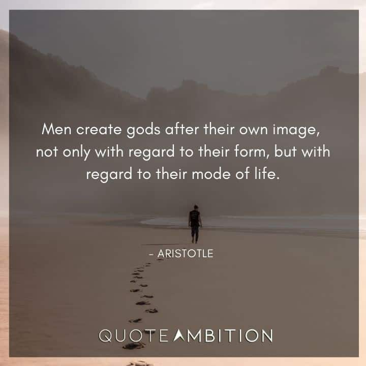 Aristotle Quote - Men create gods after their own image.