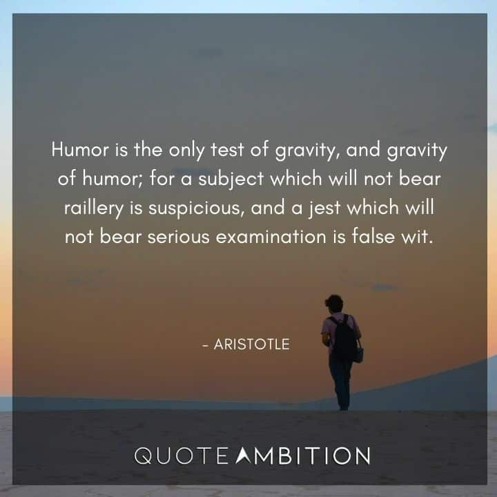 Aristotle Quote - Humor is the only test of gravity, and gravity of humor.