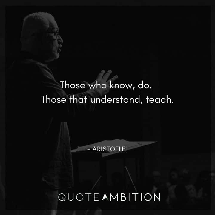 Aristotle Quote - Those who know, do. Those that understand, teach.