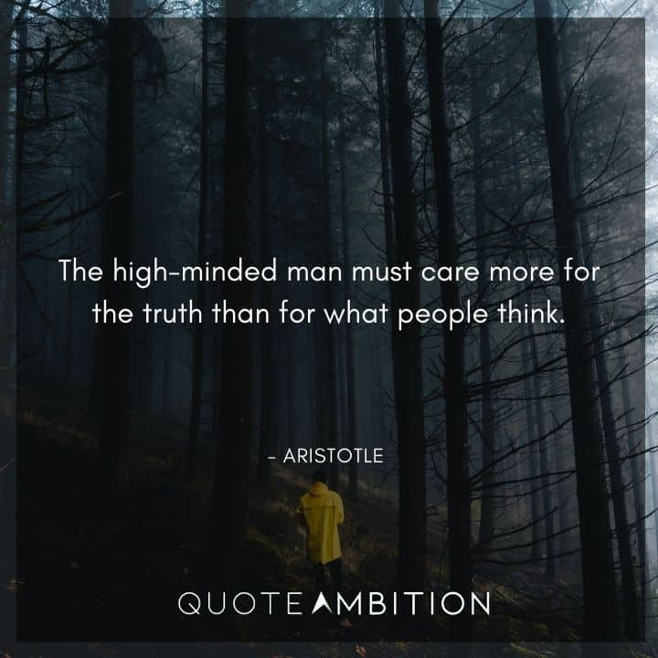 Aristotle Quote - The high-minded man must care more for the truth than for what people think.