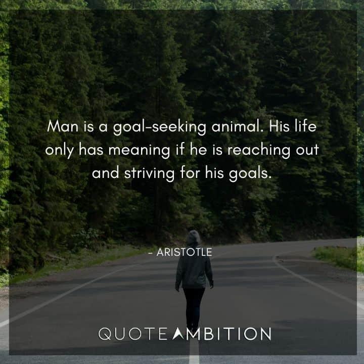 Aristotle Quote - Man is a goal-seeking animal.