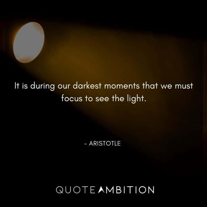 Aristotle Quote - It is during our darkest moments that we must focus to see the light.