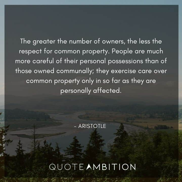 Aristotle Quote - The greater the number of owners, the less the respect for common property.