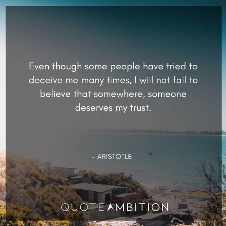 Aristotle Quote - Even though some people have tried to deceive me many times, I will not fail to believe that somewhere, someone deserves my trust.