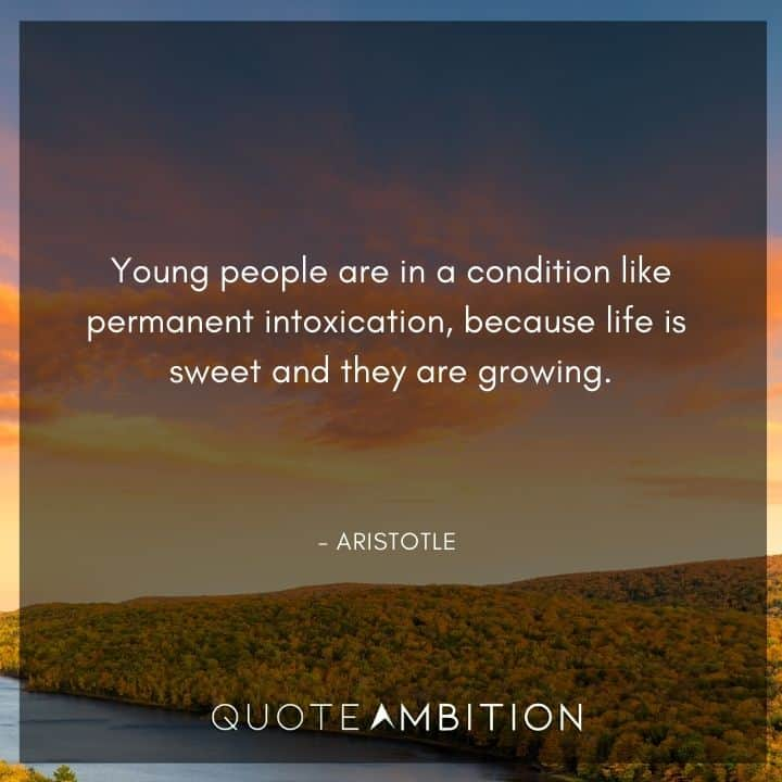 Aristotle Quote - Young people are in a condition like permanent intoxication, because life is sweet and they are growing.