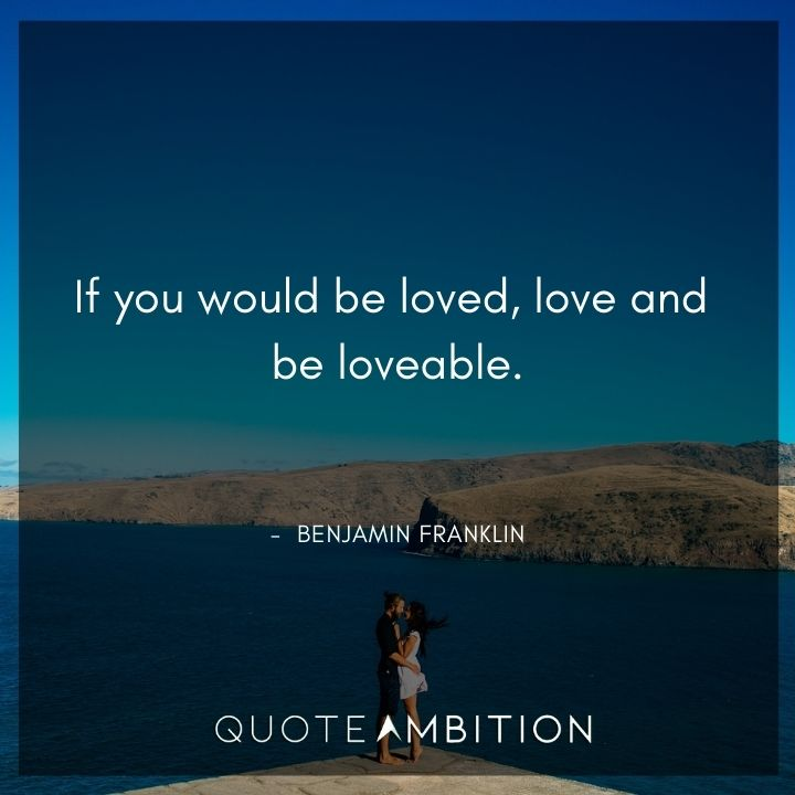 Benjamin Franklin Quotes - If you would be loved, love and be loveable.
