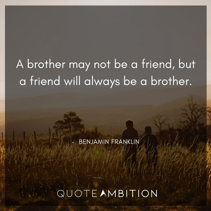 Benjamin Franklin Quotes - A brother may not be a friend, but a friend will always be a brother.