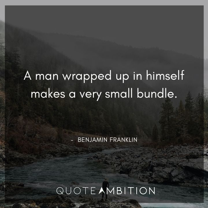 Benjamin Franklin Quotes - A man wrapped up in himself makes a very small bundle.