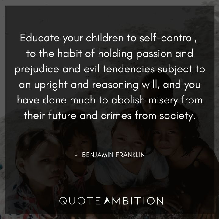 Benjamin Franklin Quotes - Educate your children to self-control.
