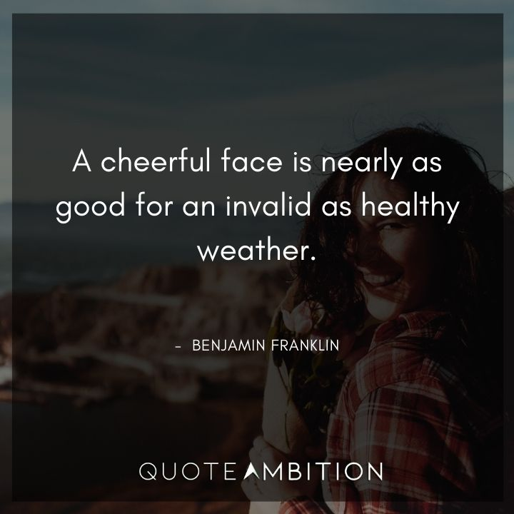 Benjamin Franklin Quotes - A cheerful face is nearly as good for an invalid as healthy weather.