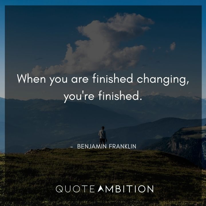 Benjamin Franklin Quotes - When you are finished changing, you're finished.