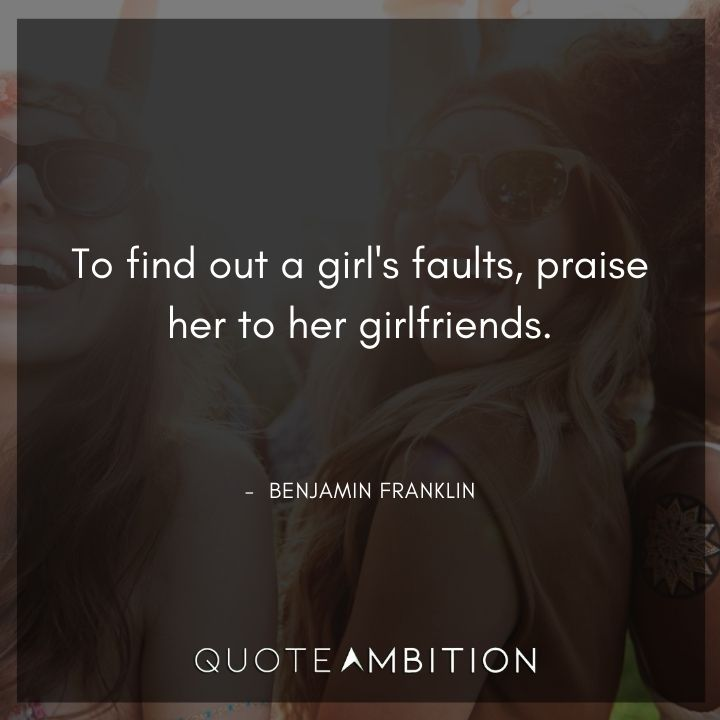 Benjamin Franklin Quotes - To find out a girl's faults, praise her to her girlfriends.