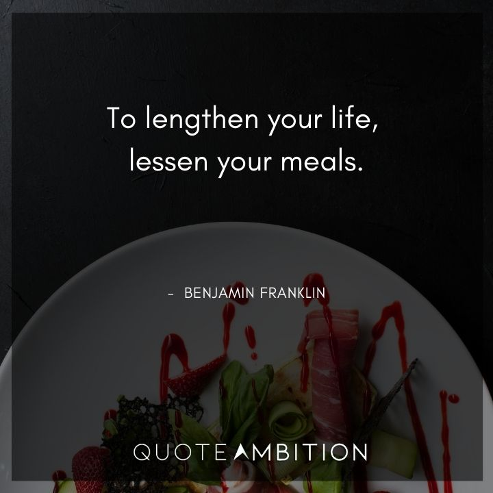 Benjamin Franklin Quotes - To lengthen your life, lessen your meals.