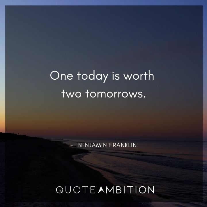 Benjamin Franklin Quotes - One today is worth two tomorrows.