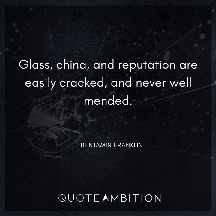 Benjamin Franklin Quotes - Glass, china, and reputation are easily cracked.