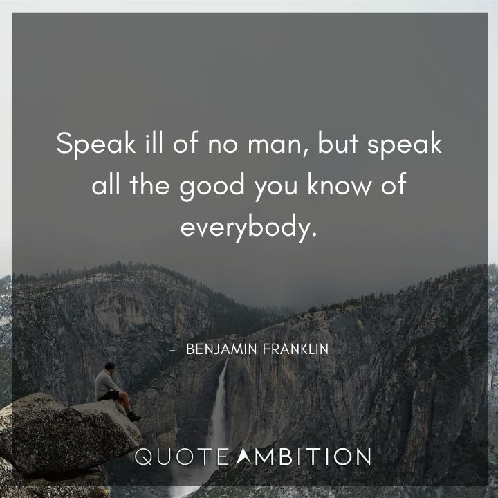 Benjamin Franklin Quotes - Speak all the good you know of everybody.
