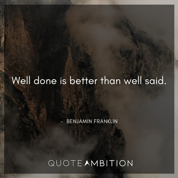 Benjamin Franklin Quotes - Well done is better than well said.