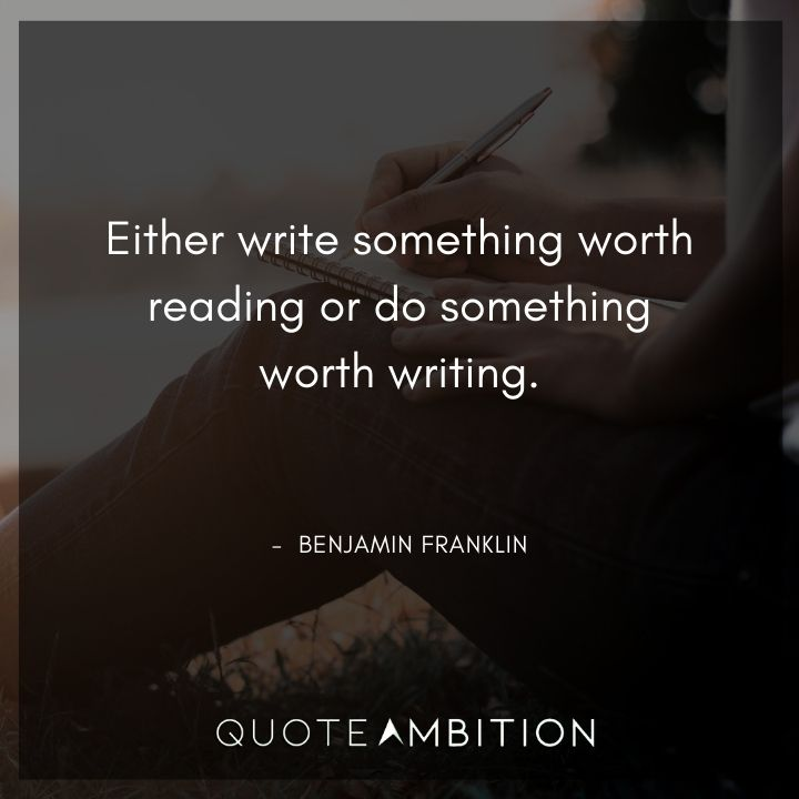 Benjamin Franklin Quotes - Either write something worth reading or do something worth writing.