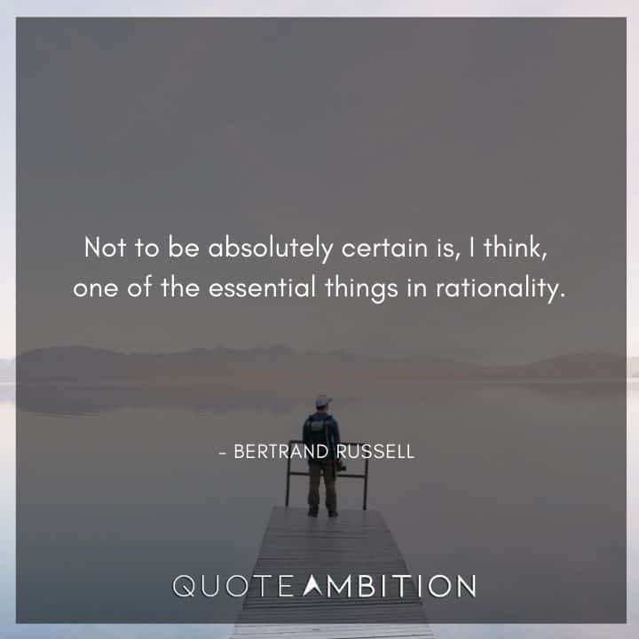 Bertrand Russell Quote - Not to be absolutely certain is, I think, one of the essential things in rationality.