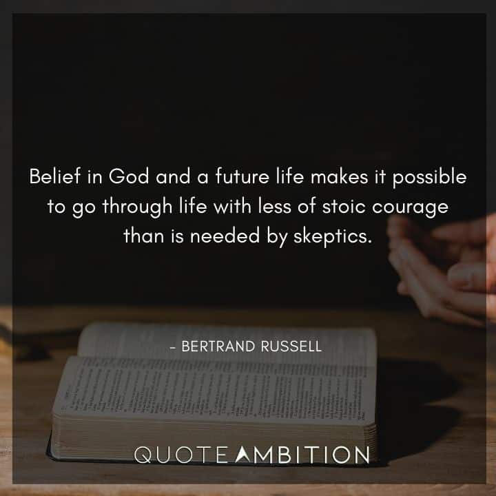 Bertrand Russell Quote - Belief in God and a future life makes it possible to go through life with less of stoic courage than is needed by skeptics.