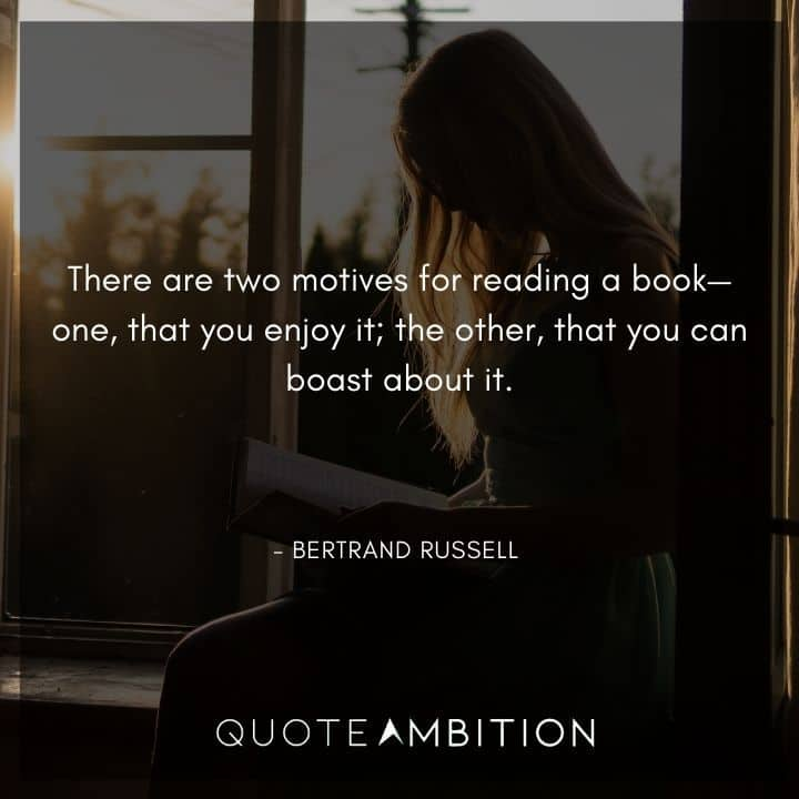 Bertrand Russell Quote - There are two motives for reading a book-one, that you enjoy it; the other, that you can boast about it.