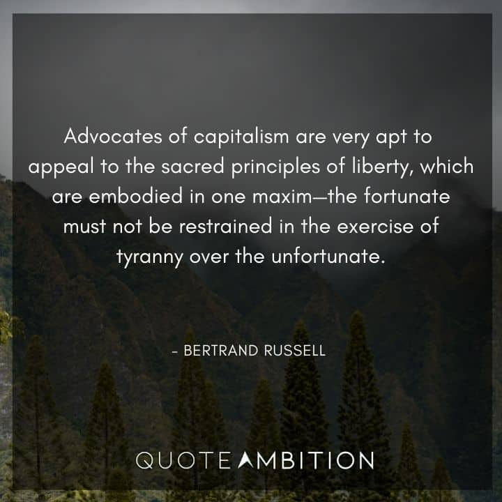 Bertrand Russell Quote - Advocates of capitalism are very apt to appeal to the sacred principles of liberty, which are embodied in one maxim.