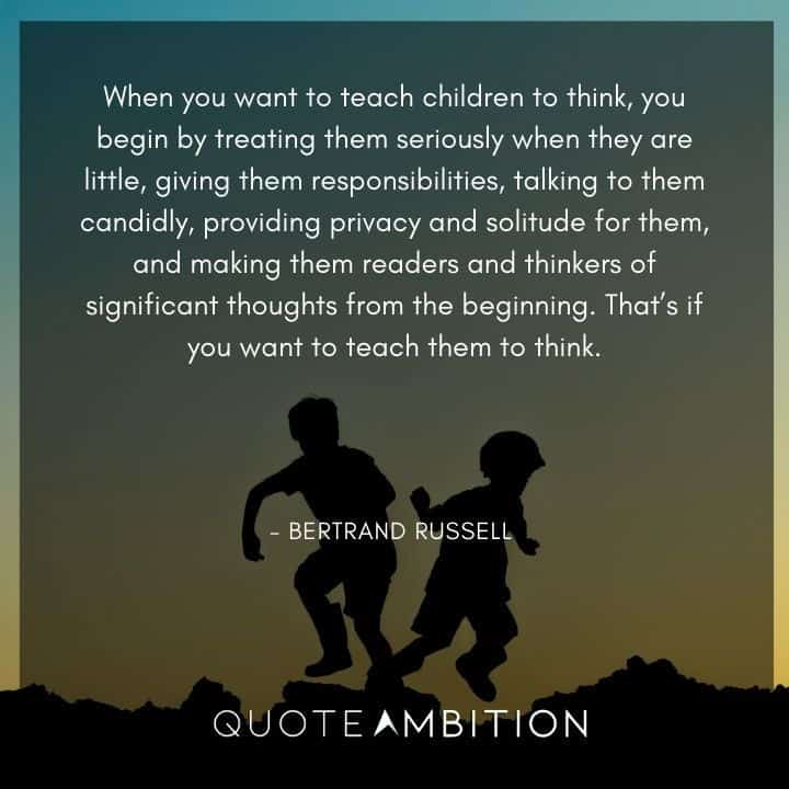 Bertrand Russell Quote - When you want to teach children to think, you begin by treating them seriously when they are little.