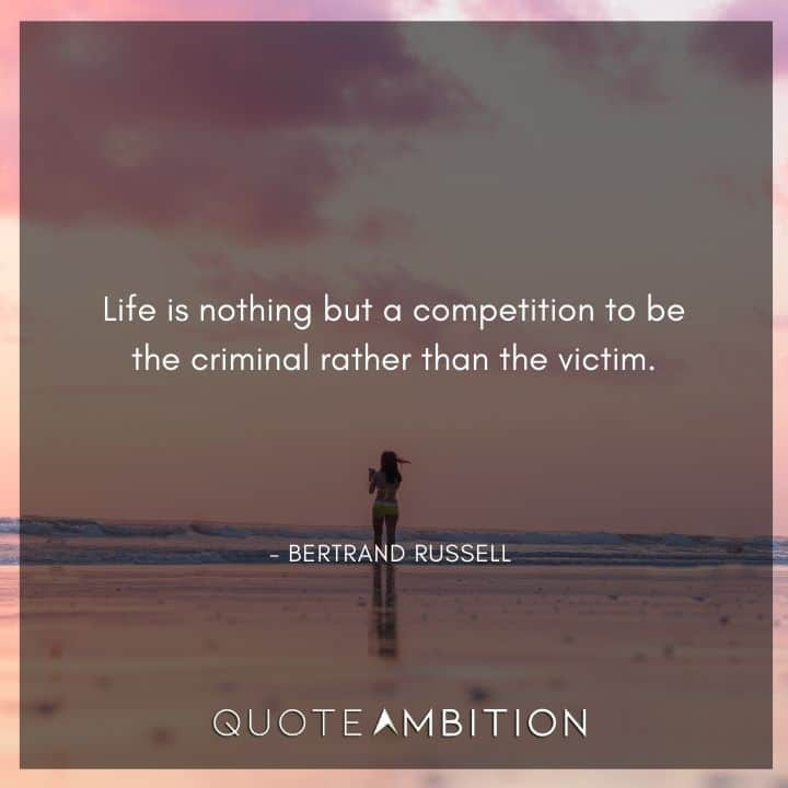 Bertrand Russell Quote - Life is nothing but a competition to be the criminal rather than the victim.