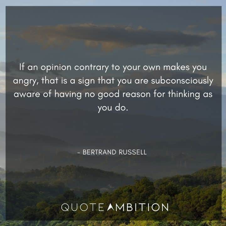 Bertrand Russell Quote - If an opinion contrary to your own makes you angry, that is a sign that you are subconsciously aware of having no good reason for thinking as you do.