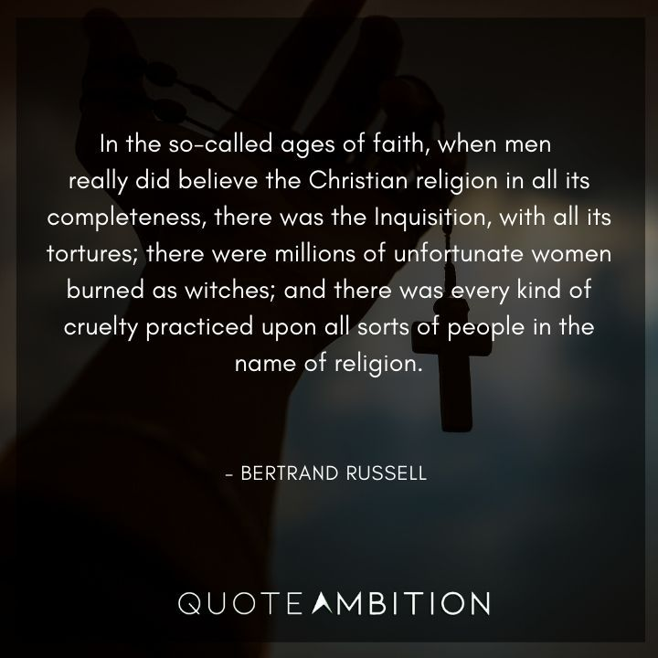 Bertrand Russell Quote - In the so-called ages of faith, when men really did believe the Christian religion in all its completeness, there was the Inquisition, with all its tortures.