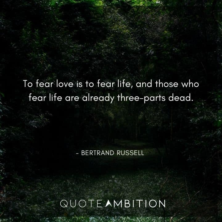 Bertrand Russell Quote - To fear love is to fear life, and those who fear life are already three-parts dead.