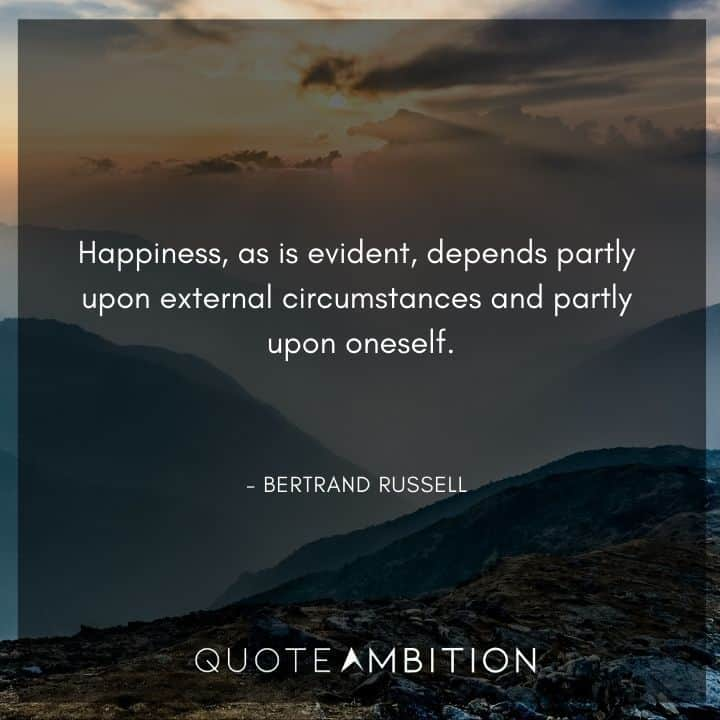 Bertrand Russell Quote - Happiness, as is evident, depends partly upon external circumstances and partly upon oneself.