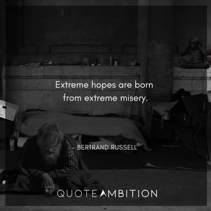 Bertrand Russell Quote - Extreme hopes are born from extreme misery.