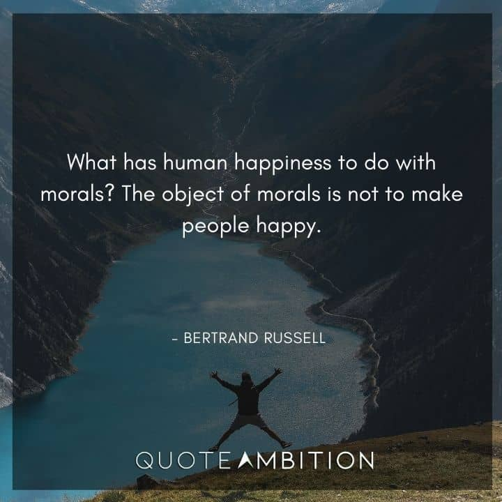 Bertrand Russell Quote - What has human happiness to do with morals? The object of morals is not to make people happy.
