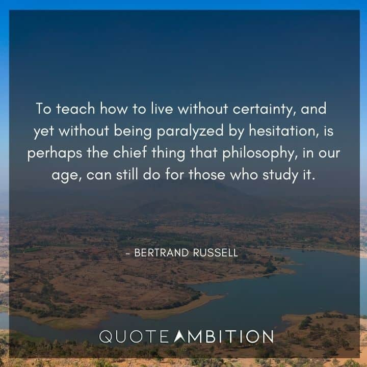 Bertrand Russell Quote - To teach how to live without certainty, and yet without being paralyzed by hesitation, is perhaps the chief thing that philosophy, in our age, can still do for those who study it.