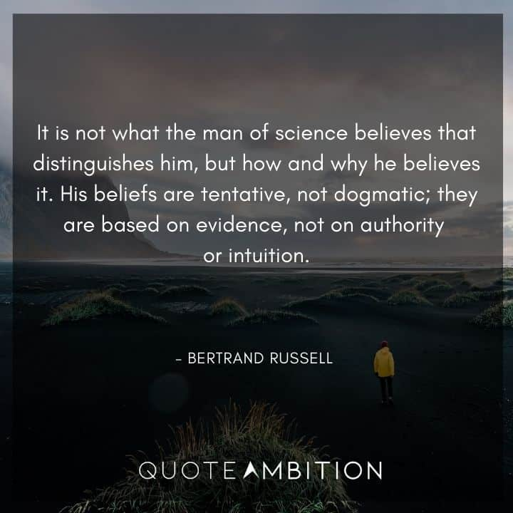 Bertrand Russell Quote - It is not what the man of science believes that distinguishes him, but how and why he believes it.