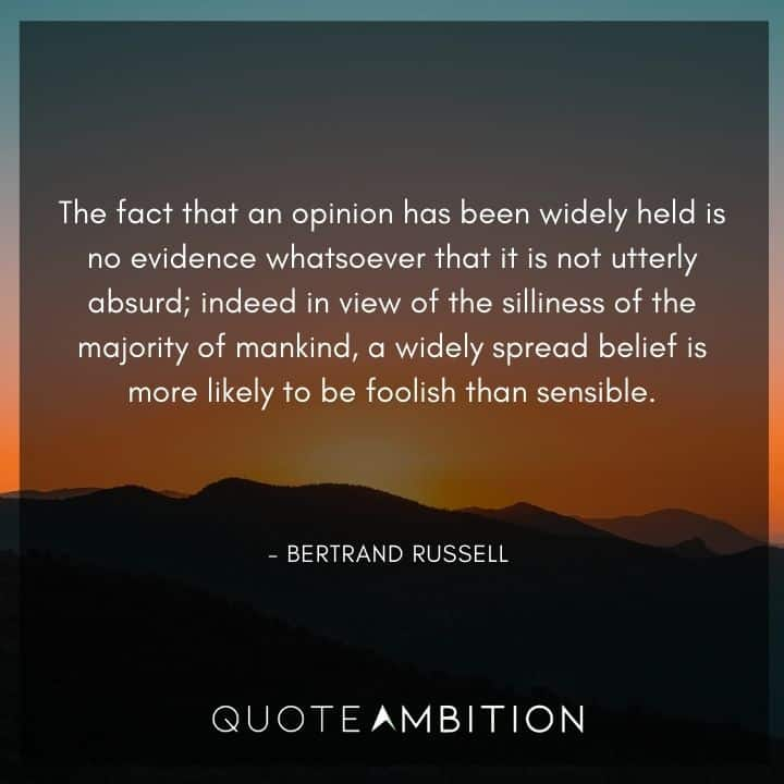 Bertrand Russell Quote - The fact that an opinion has been widely held is no evidence whatsoever that it is not utterly absurd.