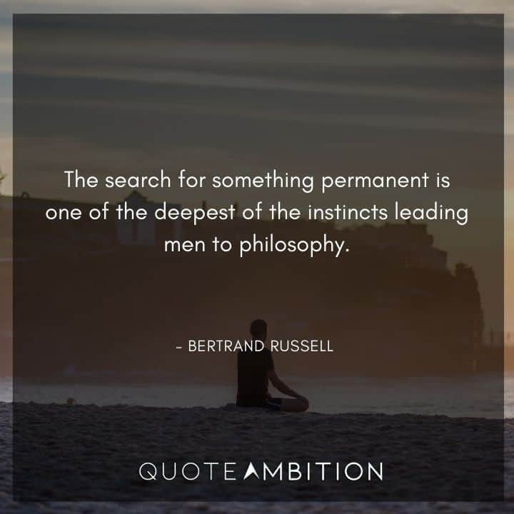 Bertrand Russell Quote - The search for something permanent is one of the deepest of the instincts leading men to philosophy.
