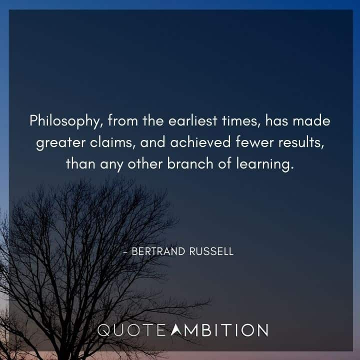 Bertrand Russell Quote - Philosophy, from the earliest times, has made greater claims, and achieved fewer results, than any other branch of learning.