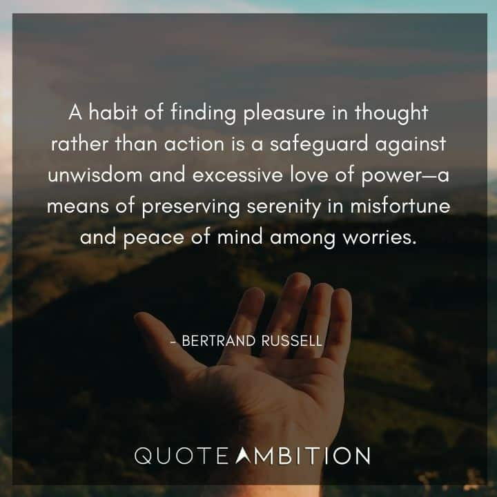 Bertrand Russell Quote - A habit of finding pleasure in thought rather than action is a safeguard against unwisdom and excessive love of power.