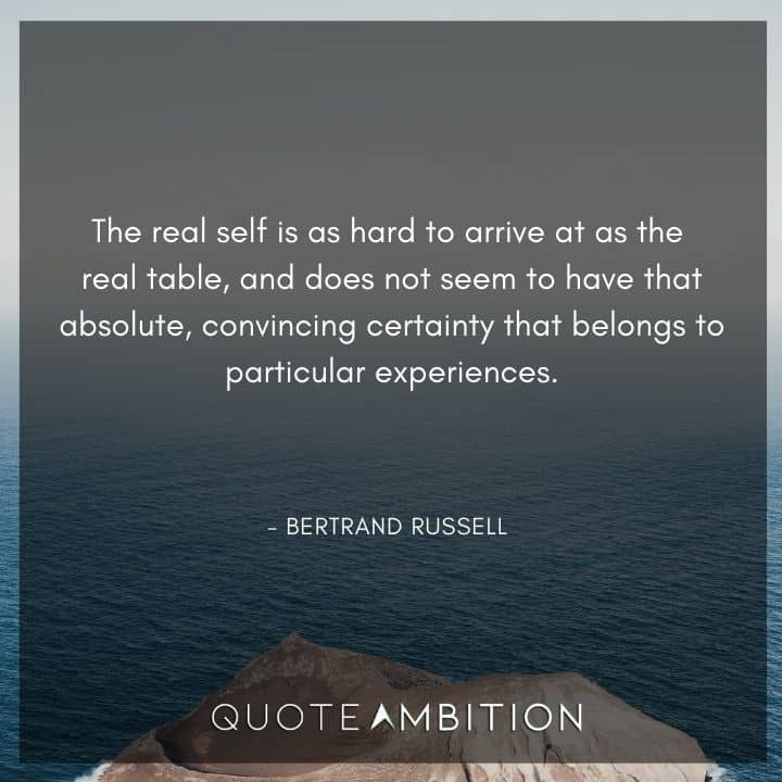Bertrand Russell Quote - The real self is as hard to arrive at as the real table, and does not seem to have that absolute, convincing certainty that belongs to particular experiences.