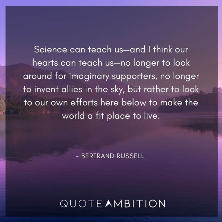 Bertrand Russell Quote - Science can teach us - and I think our hearts can teach us - no longer to look around for imaginary supporters.