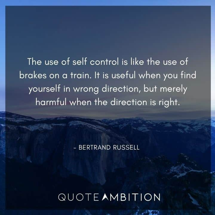 Bertrand Russell Quote - The use of self control is like the use of brakes on a train.