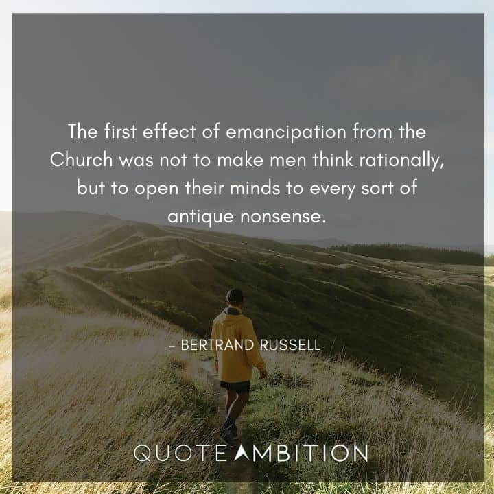 Bertrand Russell Quote - The first effect of emancipation from the Church was not to make men think rationally, but to open their minds to every sort of antique nonsense.