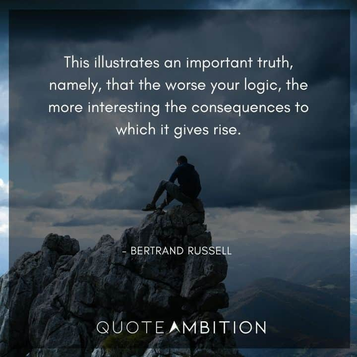 Bertrand Russell Quote - This illustrates an important truth, namely, that the worse your logic, the more interesting the consequences to which it gives rise.