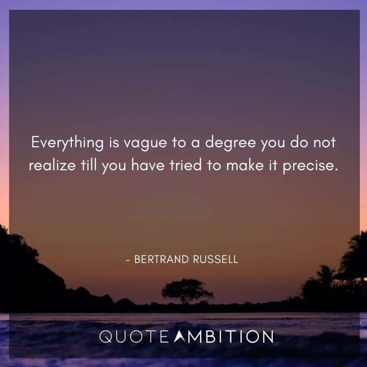 Bertrand Russell Quote - Everything is vague to a degree you do not realize till you have tried to make it precise.