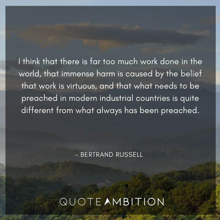 Bertrand Russell Quote - I think that there is far too much work done in the world, that immense harm is caused by the belief that work is virtuous.
