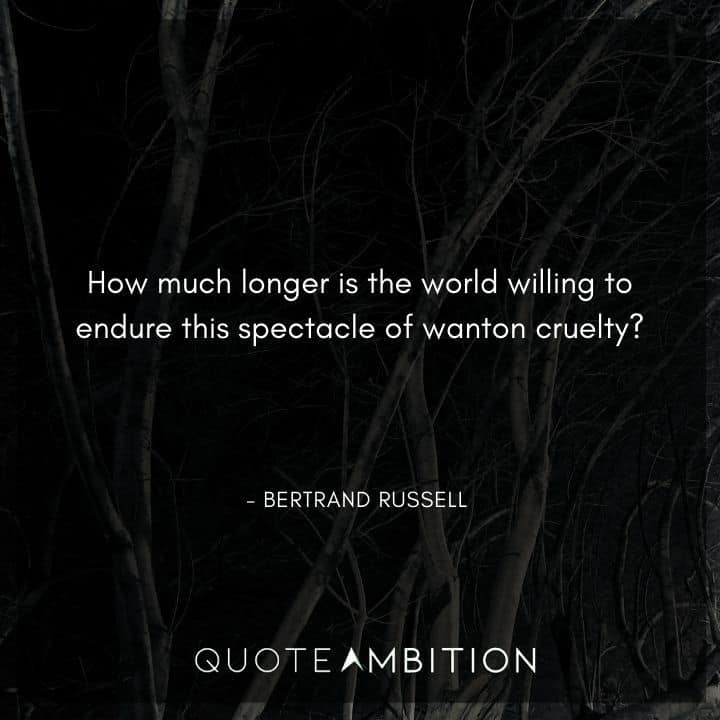 Bertrand Russell Quote - ow much longer is the world willing to endure this spectacle of wanton cruelty?