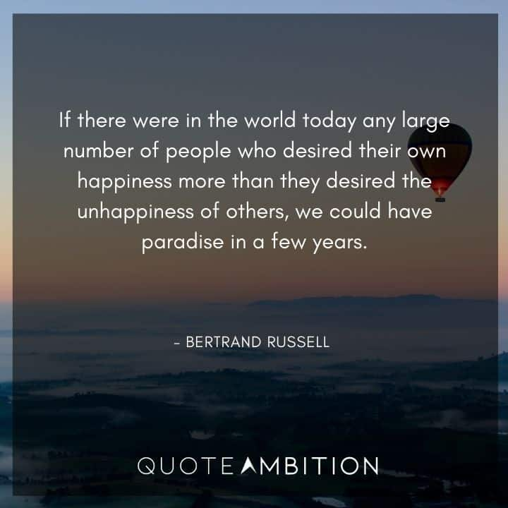 Bertrand Russell Quote - If there were in the world today any large number of people who desired their own happiness more than they desired the unhappiness of others, we could have paradise in a few years.