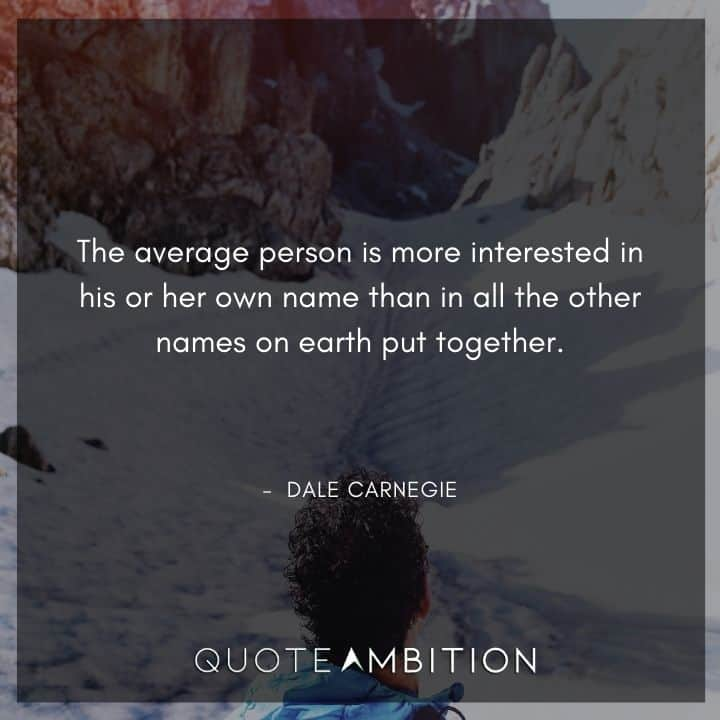 Dale Carnegie Quotes - The average person is more interested in his or her own name.